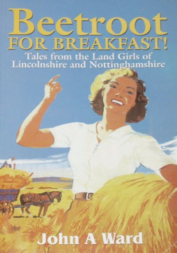 Beetroot for Breakfast - Tales from the Land Girls of Lincolnshire and Nottinghamshire, by John A. Ward